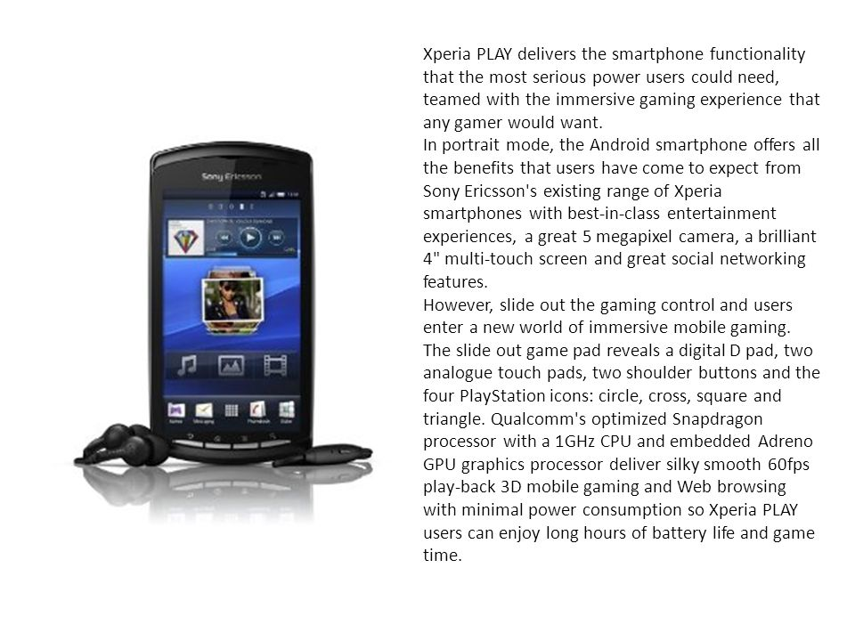 Xperia PLAY delivers the smartphone functionality that the most serious power users could need, teamed with the immersive gaming experience that any gamer would want.