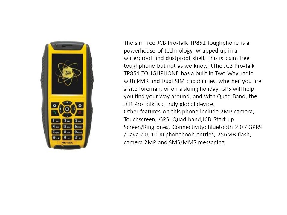 The sim free JCB Pro-Talk TP851 Toughphone is a powerhouse of technology, wrapped up in a waterproof and dustproof shell. This is a sim free toughphone but not as we know itThe JCB Pro-Talk TP851 TOUGHPHONE has a built in Two-Way radio with PMR and Dual-SIM capabilities, whether you are a site foreman, or on a skiing holiday. GPS will help you find your way around, and with Quad Band, the JCB Pro-Talk is a truly global device.