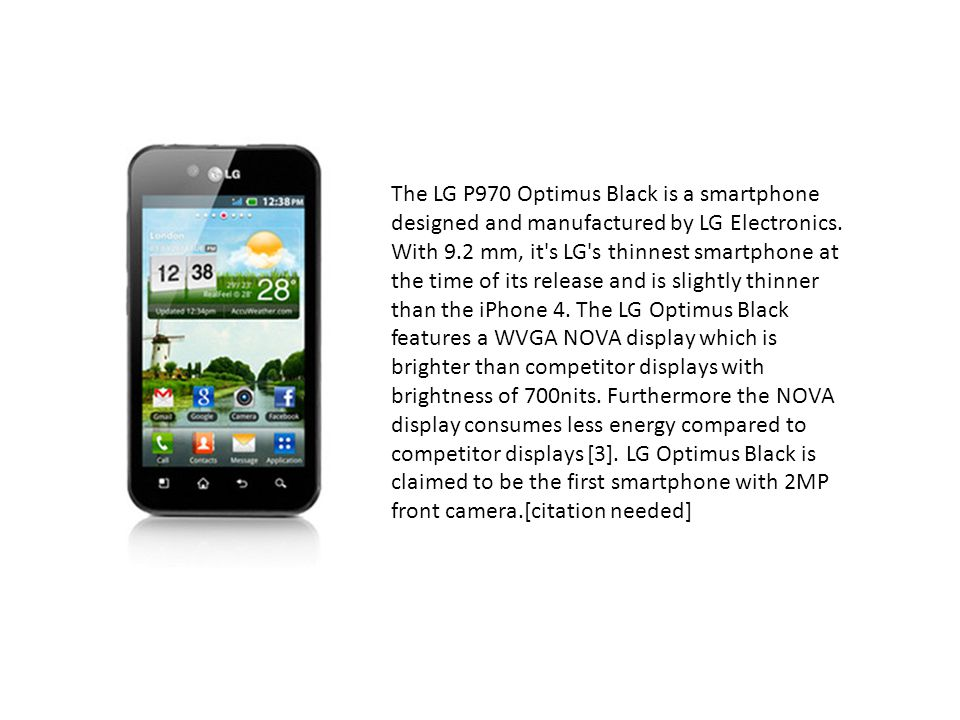 The LG P970 Optimus Black is a smartphone designed and manufactured by LG Electronics.