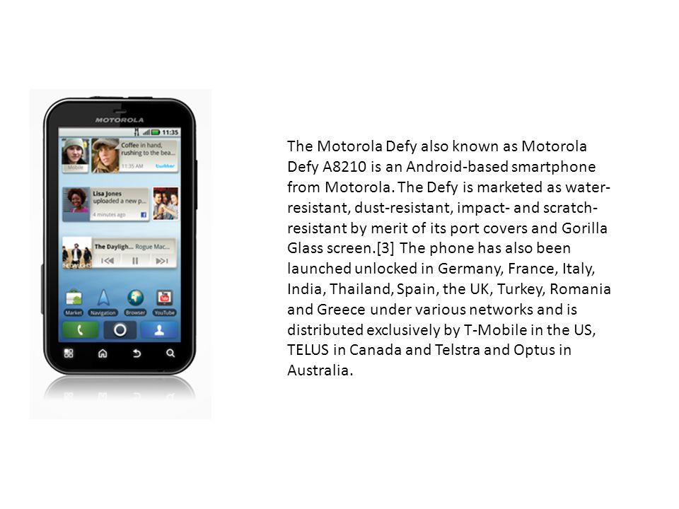 The Motorola Defy also known as Motorola Defy A8210 is an Android-based smartphone from Motorola.