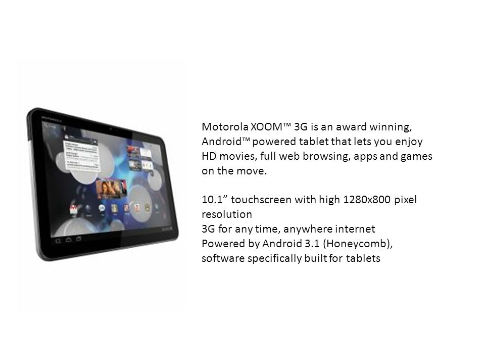 Motorola XOOM™ 3G is an award winning, Android™ powered tablet that lets you enjoy HD movies, full web browsing, apps and games on the move.