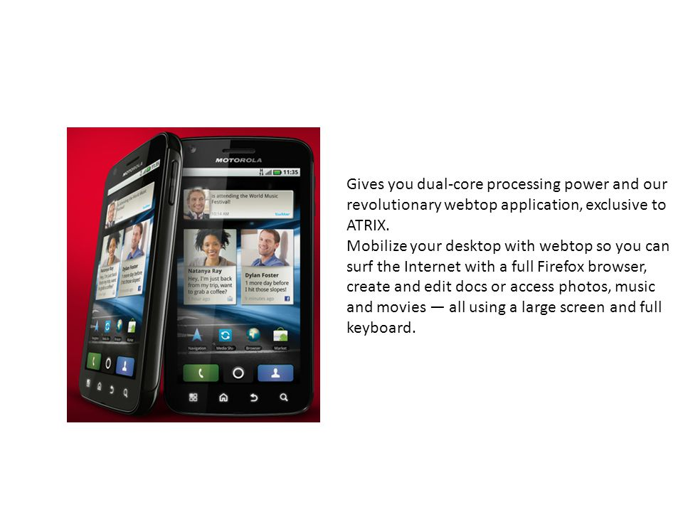 Gives you dual-core processing power and our revolutionary webtop application, exclusive to ATRIX.