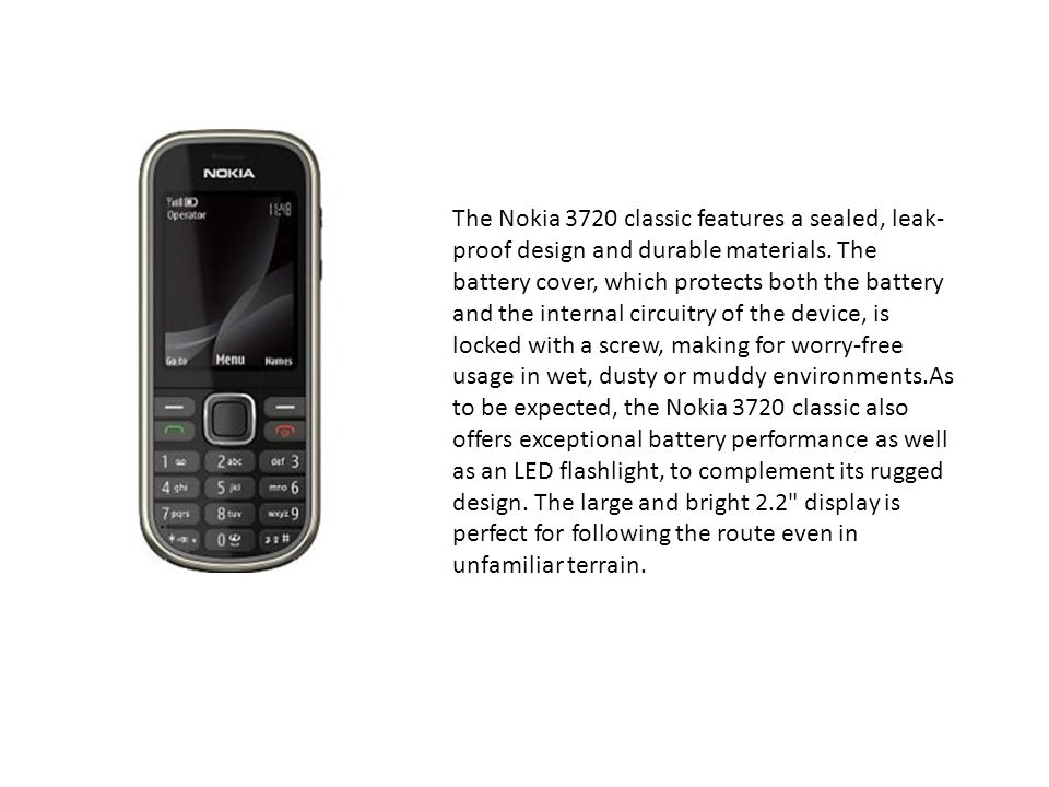 The Nokia 3720 classic features a sealed, leak-proof design and durable materials.