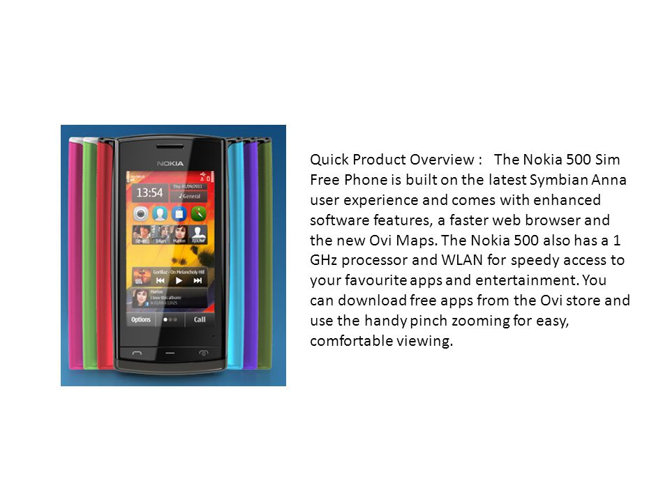 Quick Product Overview : The Nokia 500 Sim Free Phone is built on the latest Symbian Anna user experience and comes with enhanced software features, a faster web browser and the new Ovi Maps.