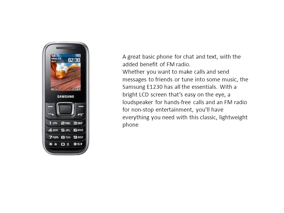 A great basic phone for chat and text, with the added benefit of FM radio. Whether you want to make calls and send messages to friends or tune into some music, the Samsung E1230 has all the essentials.