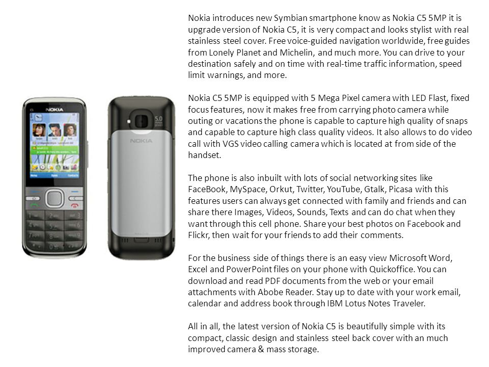 Nokia introduces new Symbian smartphone know as Nokia C5 5MP it is upgrade version of Nokia C5, it is very compact and looks stylist with real stainless steel cover. Free voice-guided navigation worldwide, free guides from Lonely Planet and Michelin, and much more. You can drive to your destination safely and on time with real-time traffic information, speed limit warnings, and more.