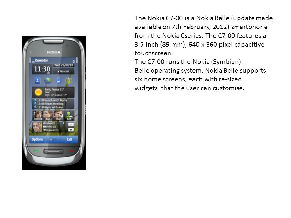 The Nokia C7-00 is a Nokia Belle (update made available on 7th February, 2012) smartphone from the Nokia Cseries. The C7-00 features a 3.5-inch (89 mm), 640 x 360 pixel capacitive touchscreen.