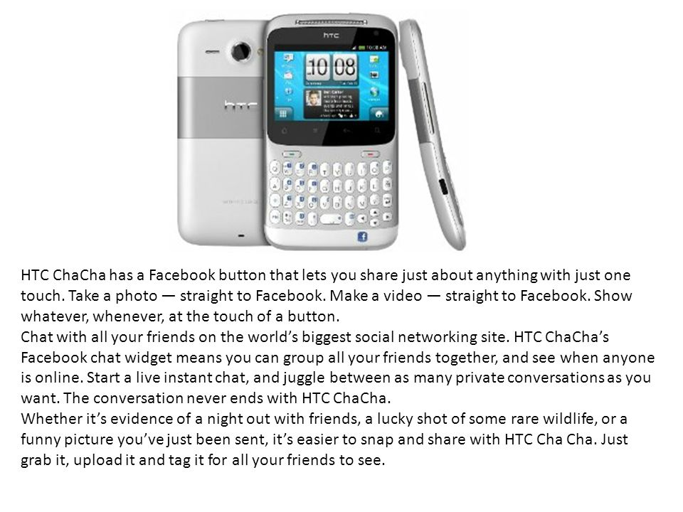 HTC ChaCha has a Facebook button that lets you share just about anything with just one touch. Take a photo — straight to Facebook. Make a video — straight to Facebook. Show whatever, whenever, at the touch of a button.