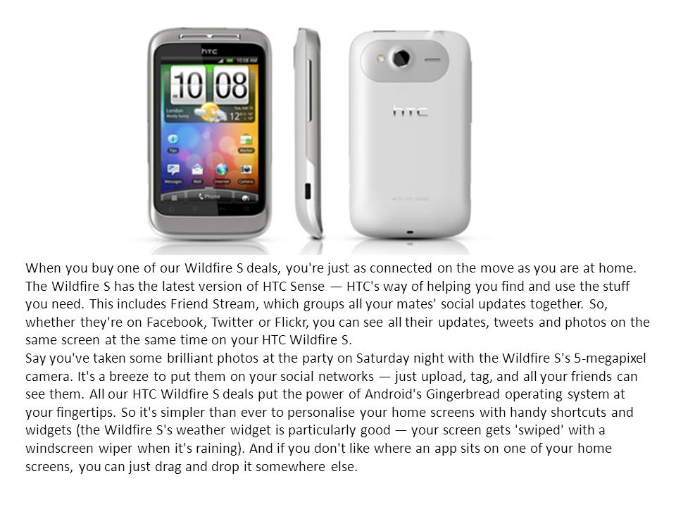 When you buy one of our Wildfire S deals, you re just as connected on the move as you are at home. The Wildfire S has the latest version of HTC Sense — HTC s way of helping you find and use the stuff you need. This includes Friend Stream, which groups all your mates social updates together. So, whether they re on Facebook, Twitter or Flickr, you can see all their updates, tweets and photos on the same screen at the same time on your HTC Wildfire S.