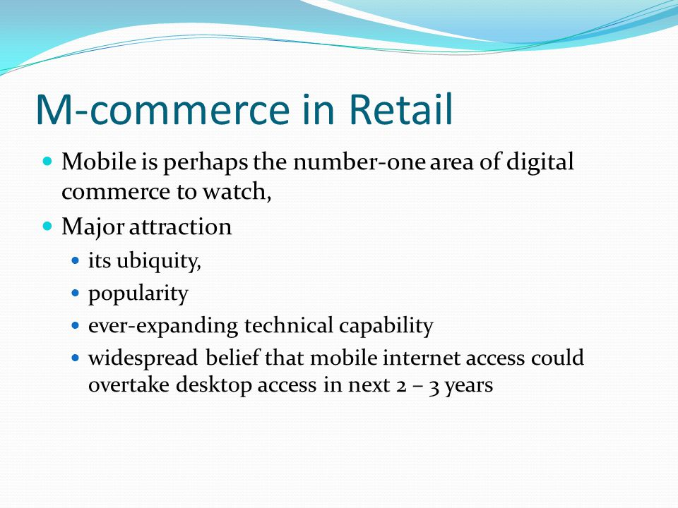 M-commerce in Retail Mobile is perhaps the number-one area of digital commerce to watch, Major attraction.
