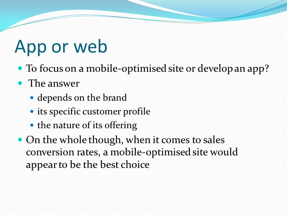 App or web To focus on a mobile-optimised site or develop an app