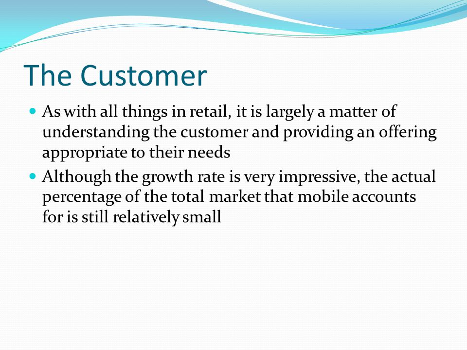 The Customer As with all things in retail, it is largely a matter of understanding the customer and providing an offering appropriate to their needs.