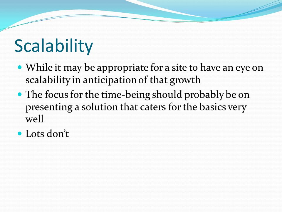 Scalability While it may be appropriate for a site to have an eye on scalability in anticipation of that growth.