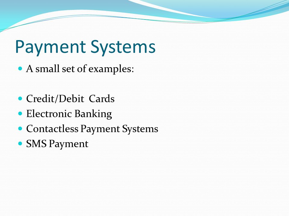 Payment Systems A small set of examples: Credit/Debit Cards