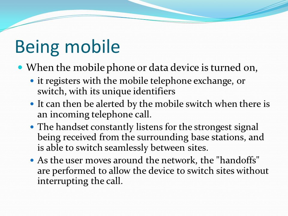 Being mobile When the mobile phone or data device is turned on,