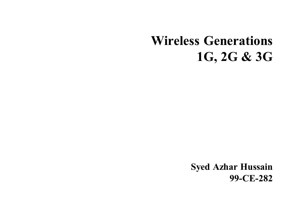 Wireless Generations 1G, 2G & 3G Syed Azhar Hussain 99-CE-282