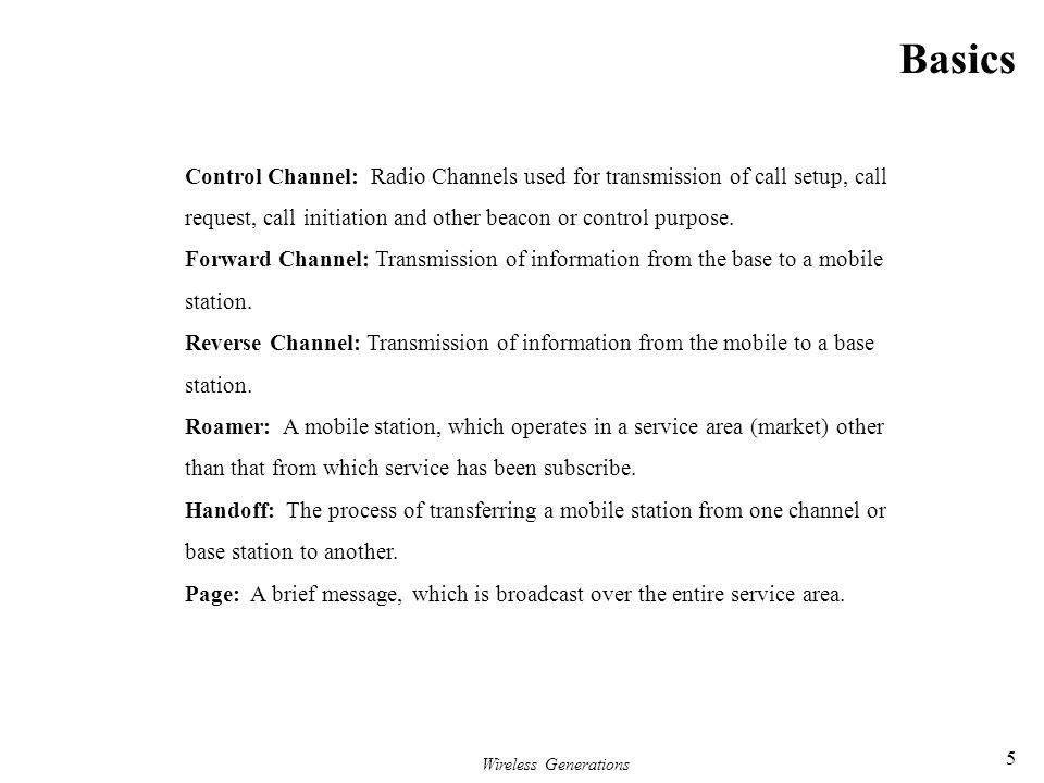 Basics Control Channel: Radio Channels used for transmission of call setup, call. request, call initiation and other beacon or control purpose.