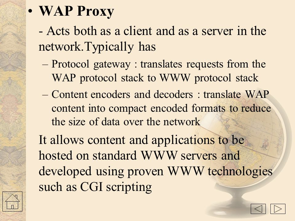 WAP Proxy - Acts both as a client and as a server in the network.Typically has.