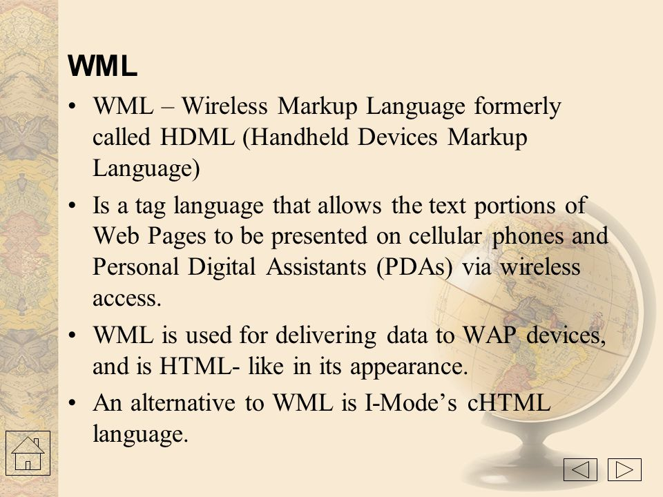 WML WML – Wireless Markup Language formerly called HDML (Handheld Devices Markup Language)