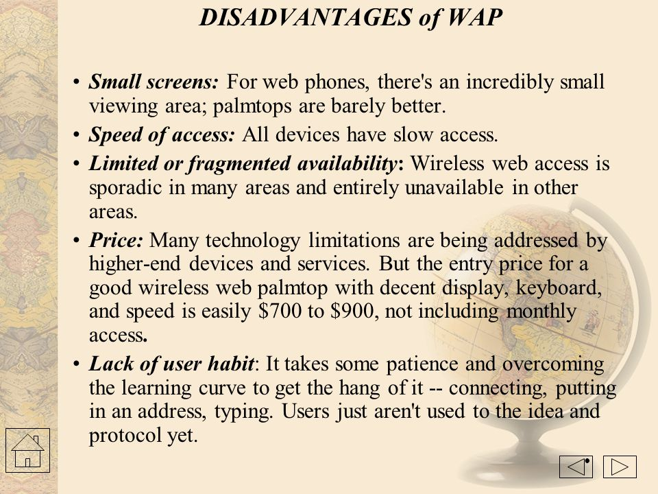 DISADVANTAGES of WAP Small screens: For web phones, there s an incredibly small viewing area; palmtops are barely better.