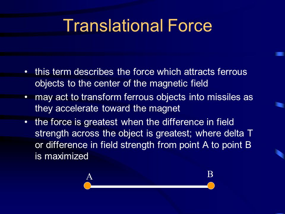 Translational Force this term describes the force which attracts ferrous objects to the center of the magnetic field.