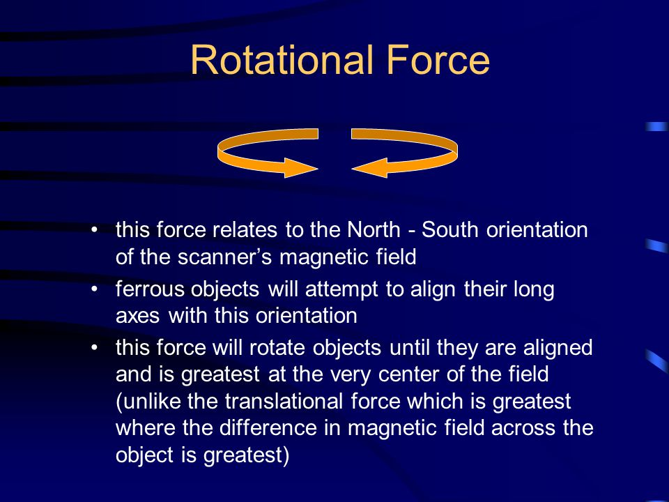 Rotational Force this force relates to the North - South orientation of the scanner's magnetic field.
