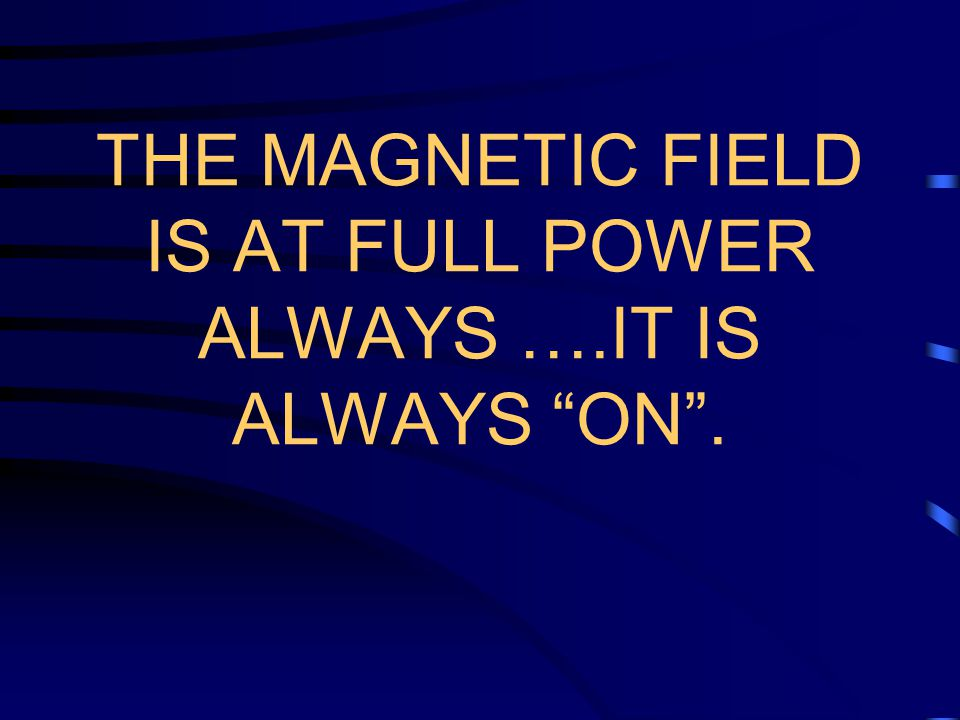 THE MAGNETIC FIELD IS AT FULL POWER ALWAYS ….IT IS ALWAYS ON .
