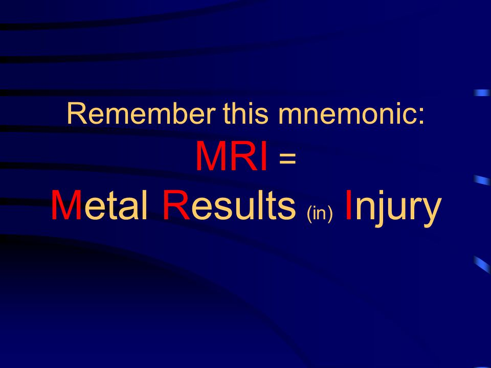 Remember this mnemonic: MRI = Metal Results (in) Injury