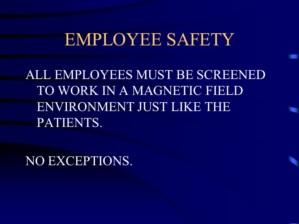 EMPLOYEE SAFETY ALL EMPLOYEES MUST BE SCREENED TO WORK IN A MAGNETIC FIELD ENVIRONMENT JUST LIKE THE PATIENTS.