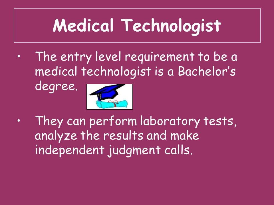 Medical Technologist The entry level requirement to be a medical technologist is a Bachelor's degree.