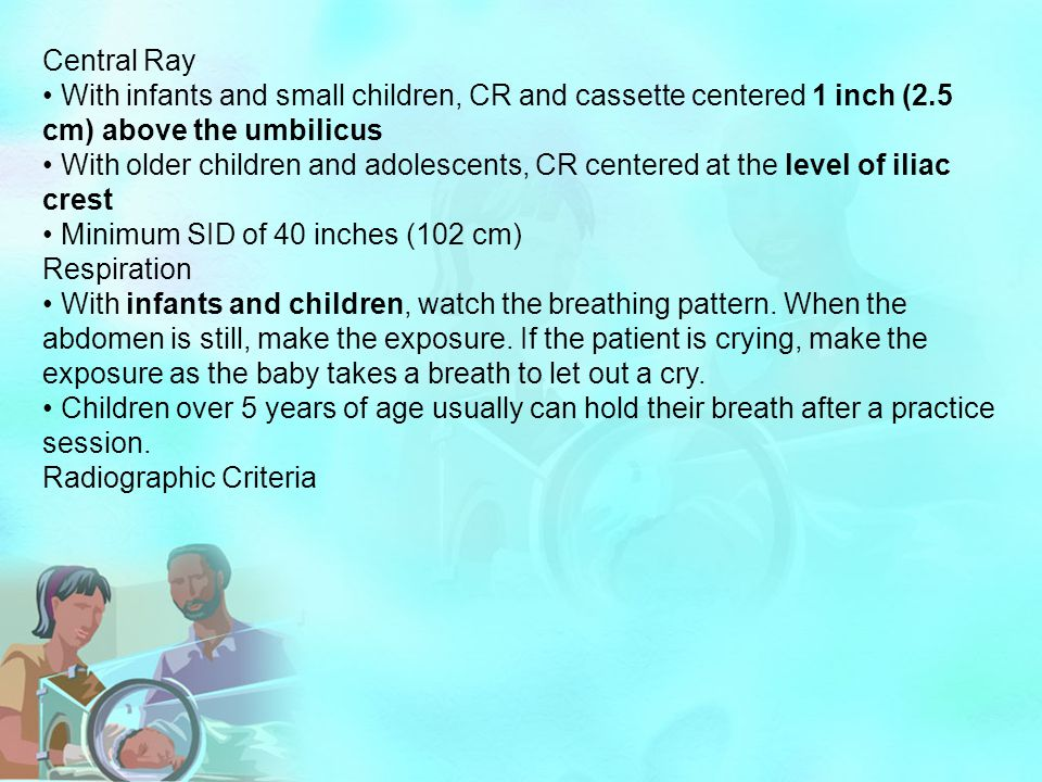 Central Ray • With infants and small children, CR and cassette centered 1 inch (2.5 cm) above the umbilicus.