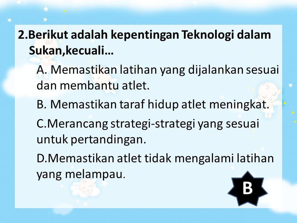 2. Berikut adalah kepentingan Teknologi dalam Sukan,kecuali… A