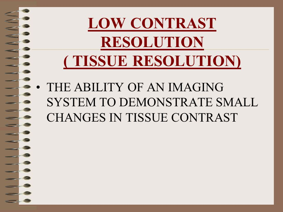 LOW CONTRAST RESOLUTION ( TISSUE RESOLUTION)