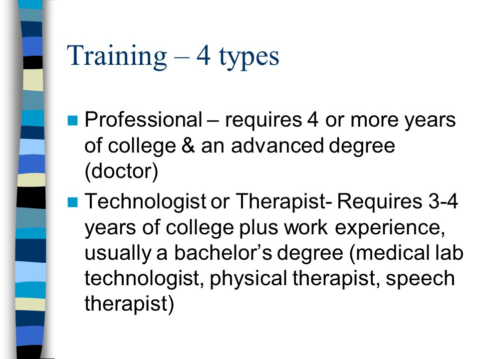 Training – 4 types Professional – requires 4 or more years of college & an advanced degree (doctor)