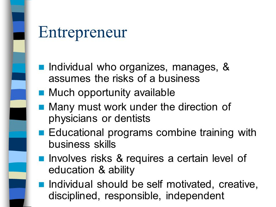 Entrepreneur Individual who organizes, manages, & assumes the risks of a business. Much opportunity available.