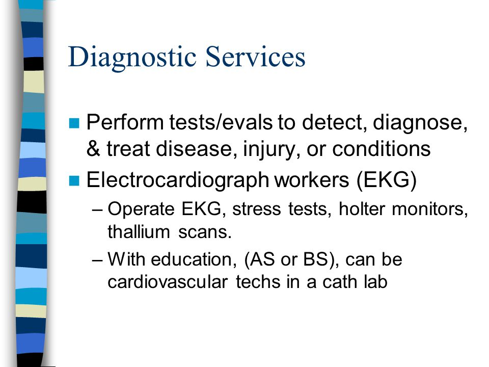 Diagnostic Services Perform tests/evals to detect, diagnose, & treat disease, injury, or conditions.