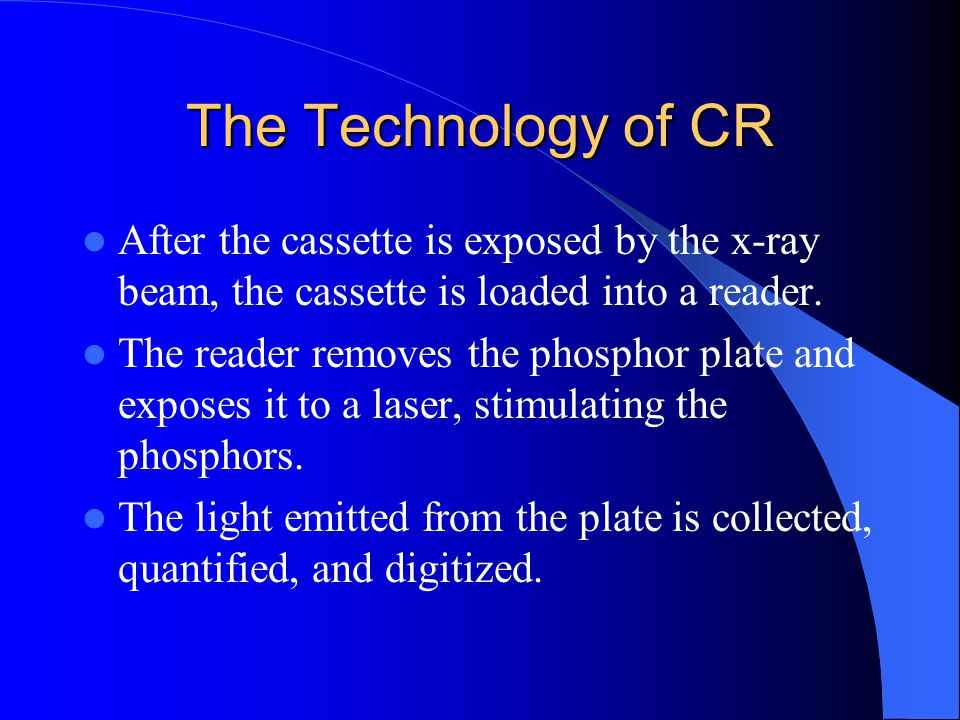 The Technology of CR After the cassette is exposed by the x-ray beam, the cassette is loaded into a reader.
