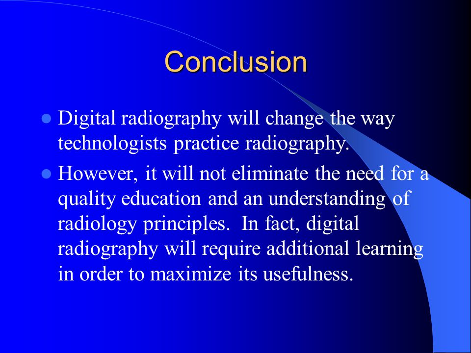 Conclusion Digital radiography will change the way technologists practice radiography.