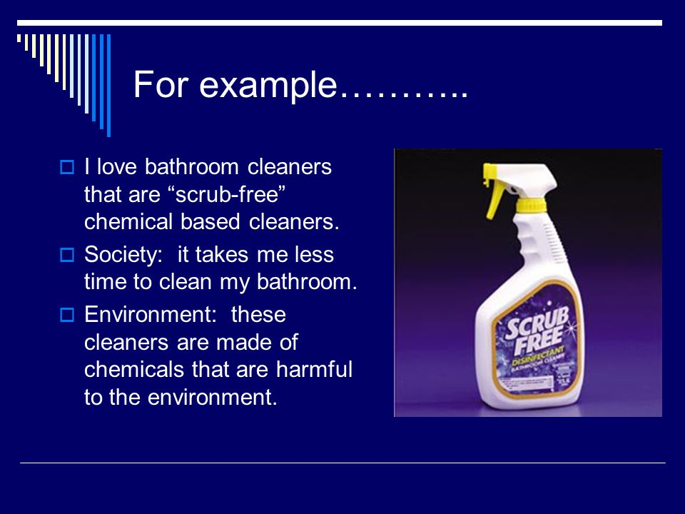 For example……….. I love bathroom cleaners that are scrub-free chemical based cleaners. Society: it takes me less time to clean my bathroom.