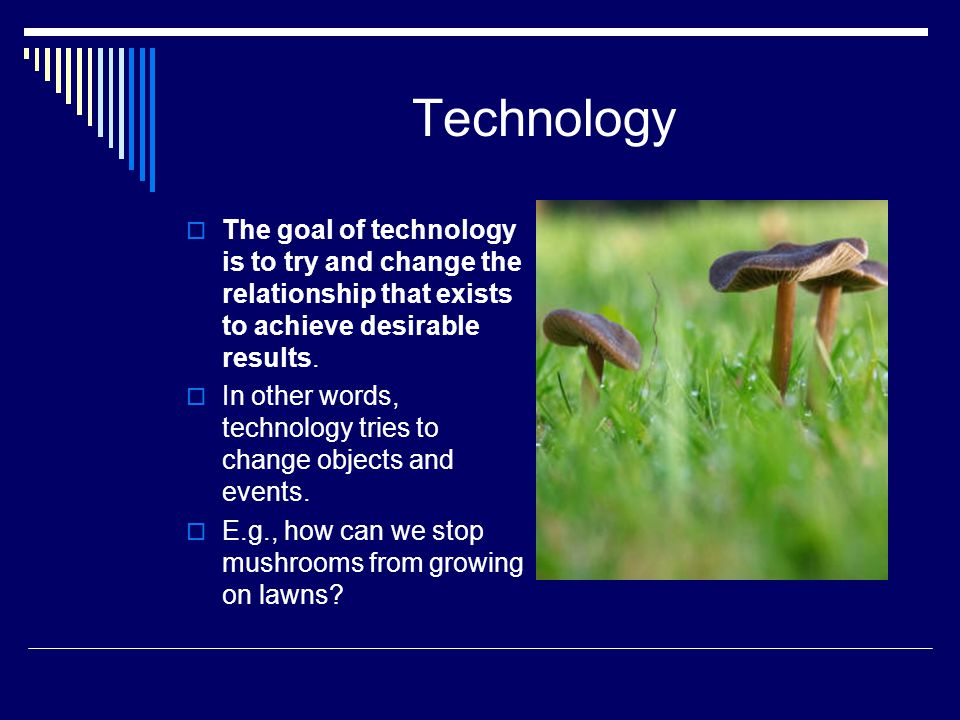Technology The goal of technology is to try and change the relationship that exists to achieve desirable results.
