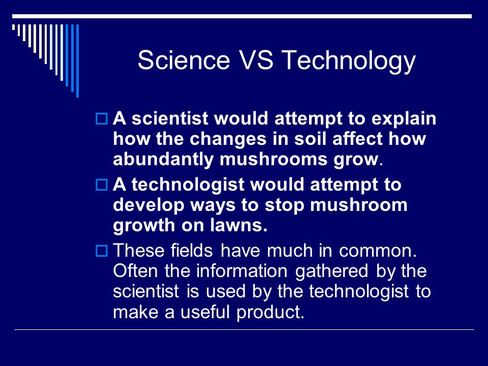 Science VS Technology A scientist would attempt to explain how the changes in soil affect how abundantly mushrooms grow.
