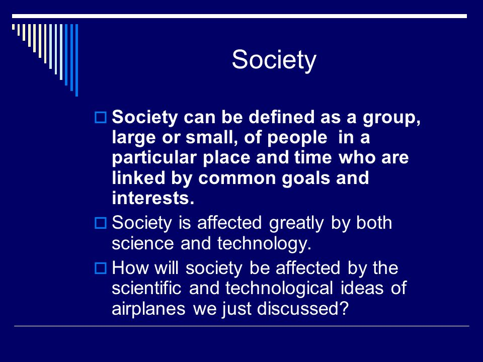 Society Society can be defined as a group, large or small, of people in a particular place and time who are linked by common goals and interests.