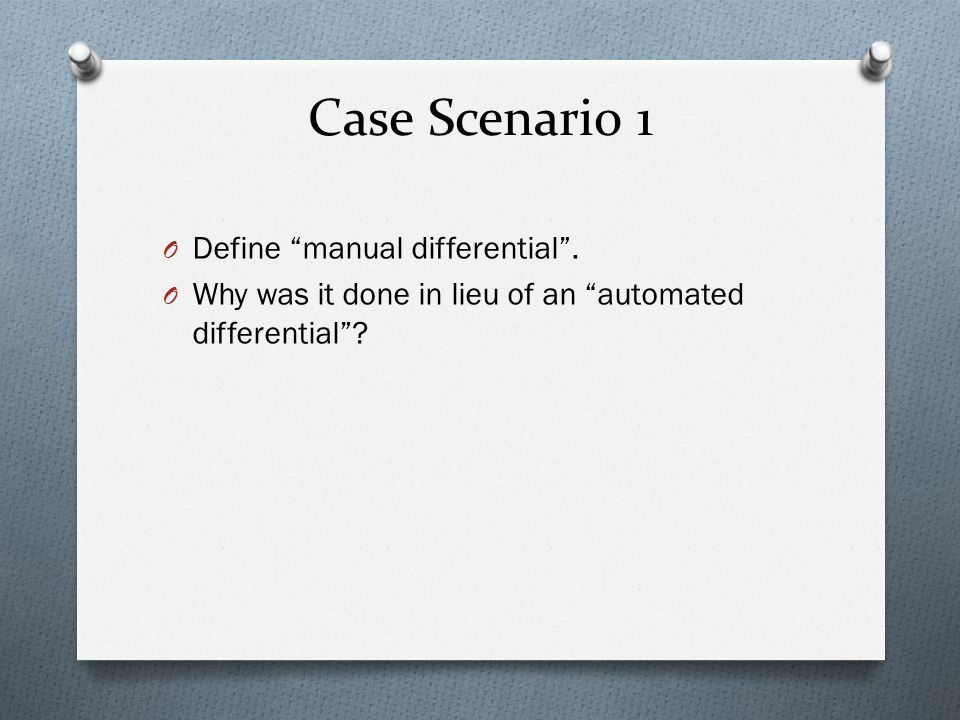 Case Scenario 1 Define manual differential .