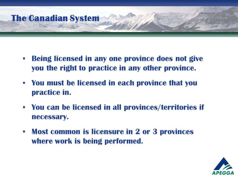 The Canadian System Being licensed in any one province does not give you the right to practice in any other province.