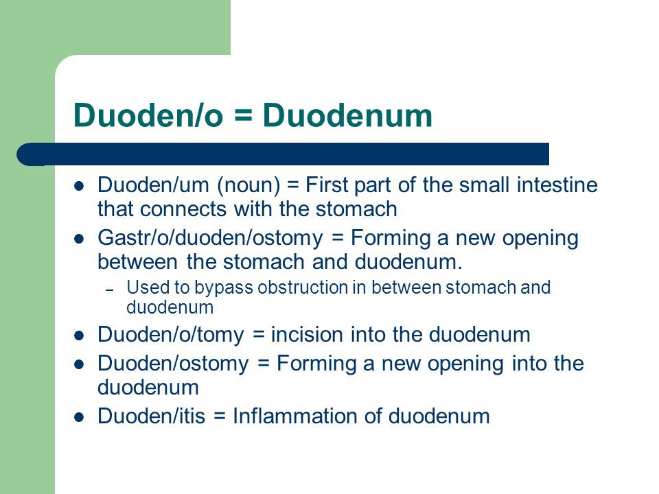 Duoden/o = Duodenum Duoden/um (noun) = First part of the small intestine that connects with the stomach.