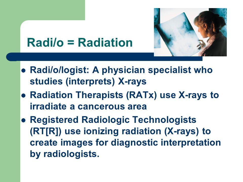 Radi/o = Radiation Radi/o/logist: A physician specialist who studies (interprets) X-rays.