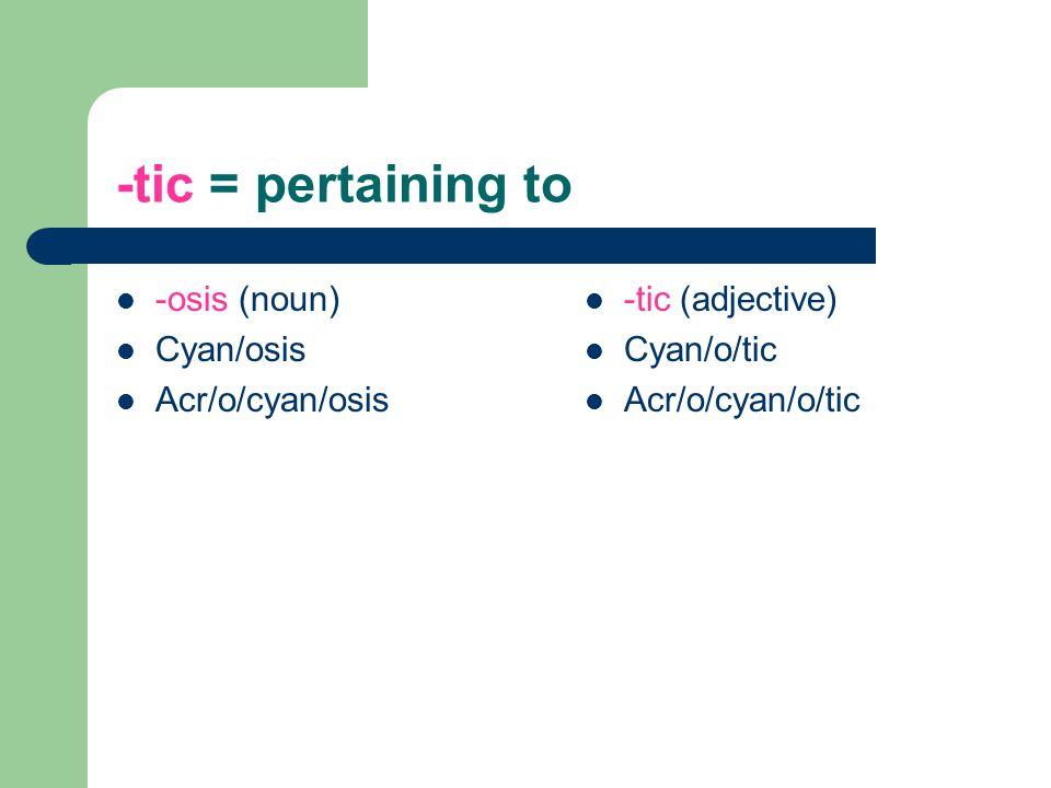 -tic = pertaining to -osis (noun) Cyan/osis Acr/o/cyan/osis
