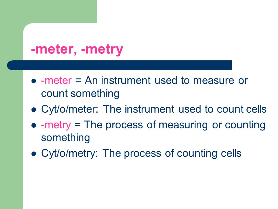 -meter, -metry -meter = An instrument used to measure or count something. Cyt/o/meter: The instrument used to count cells.