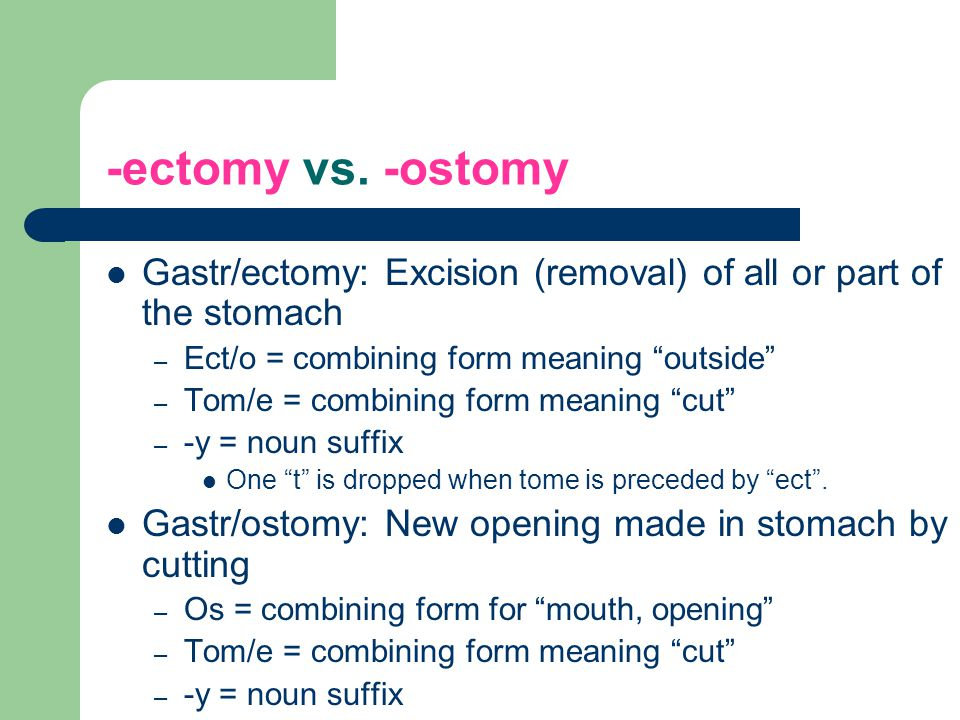 -ectomy vs. -ostomy Gastr/ectomy: Excision (removal) of all or part of the stomach. Ect/o = combining form meaning outside