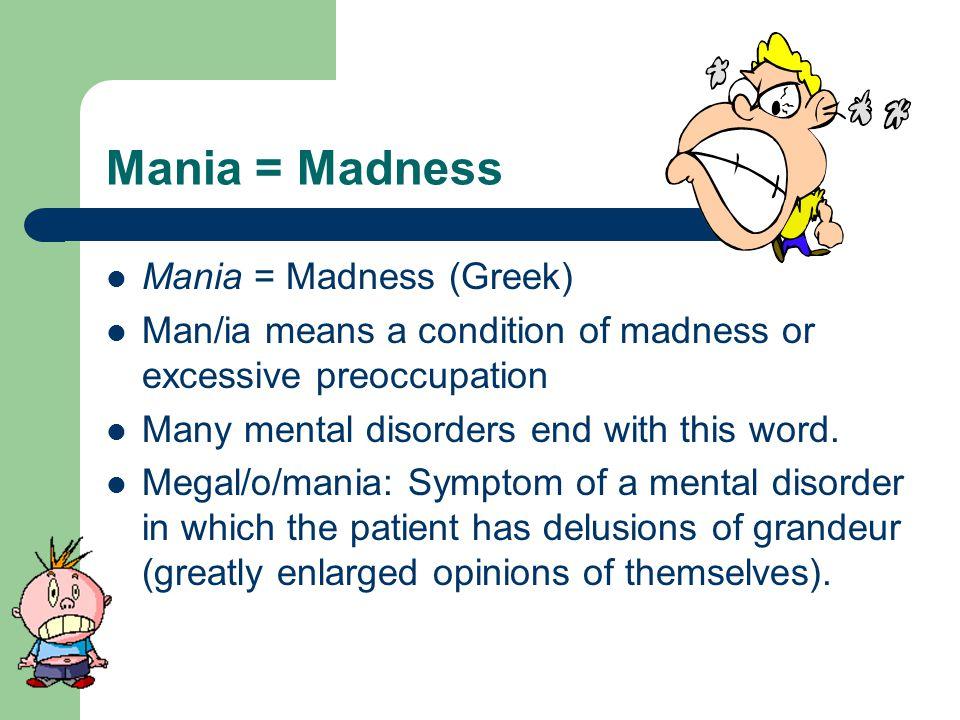 Mania = Madness Mania = Madness (Greek)